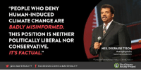 "Via Climate Reality: ""PEOPLE WHO DENY  HUMAN-INDUCED  CLIMATE CHANGE ARE  BADLY MISINFORMED.  THIS POSITION IS NEITHER  POLITICALLY LIBERAL NOR  CONSERVATIVE.  IT'S FACTUAL""  Y OCLIMATEREALITY  f FACE Book.coMICLIMATEREALITY  NEIL DEGRASSE TYSON  Astrophysicist  O 2012 ASIS International/ FlicktICC BY-NC-SA 2.0  The Climate  Reality Project Via Climate Reality"