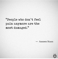 """Pain, Who, and Feel: """"People who don't feel  pain anymore are the  most damaged.""""  Juansen Dizoin  I R Agree?"""
