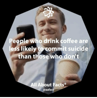 People who drink coffee are  less likely it sui  than those who don't  All About Facts  @aafact They have fewer bouts of depression!!! 😜☕️ fact facts coffee coffeedrinker drinker Recovered from: lifehack.org