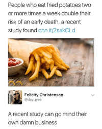 cnn.com, Business, and Death: People who eat fried potatoes two  or more times a week double their  risk of an early death, a recent  study found cnn.it/2sakCLd  Felicity Christensern  @day iyes  A recent study can go mind their  own damn business 🍟🍟🍟 (Follow me @mememang for more)