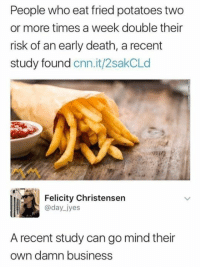 felicity: People who eat fried potatoes two  or more times a week double their  risk of an early death, a recent  study found cnn.it/2sakCLd  Felicity Christensern  @day jyes  A recent study can go mind their  own damn business