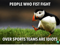 College, Sports, and Fight: PEOPLE WHO FIST FIGHT  OVER SPORTS TEAMS ARE IDIOTS Seeing fights over college teams especially