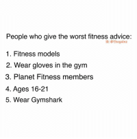 Advice, Gym, and Memes: People who give the worst fitness advice:  1. Fitness model:s  2. Wear gloves in the gym  3. Planet Fitness members  4. Ages 16-21  5. Wear Gymshark  IG: @thegainz 💯