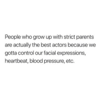 Parents, Pressure, and Control: People who grow up with strict parents  are actually the best actors because we  gotta control our facial expressions,  heartbeat, blood pressure, etc.