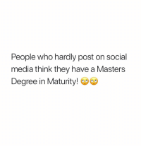 Memes, Social Media, and Masters: People who hardly post on social  media think they have a Masters  Degree in Maturity! Be all snooty, tryna brag about it! How are better cause you don't post a lot?! 😂😂😂🤦🏽♂️