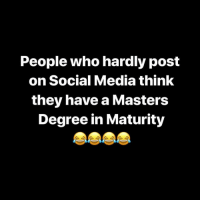 FOH 😂😂😂: People who hardly post  on Social Media think  they have a Masters  Degree in Maturity FOH 😂😂😂