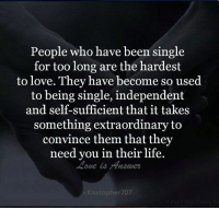 Life, Love, and Memes: People who have been single  for too long are the hardest  to love. They have become so used  to being single, independent  something extraordinary to  convince them that they  need you in their life.  Kisstopher707 Tag Someone <3 :) :*