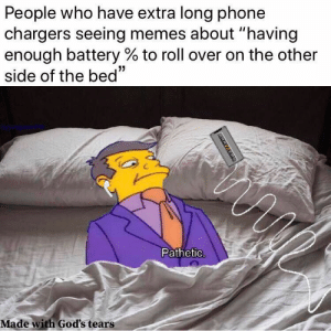 "Memes, Phone, and Chargers: People who have extra long phone  chargers seeing memes about ""having  enough battery % to roll over on the other  side of the bed""  Pathetic.  Made with God's tears  ERAZZERS"