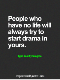 <3: People who  have no life will  always try to  start drama in  yours  Type Yes if you agree.  Inspirational Quotes Guru <3