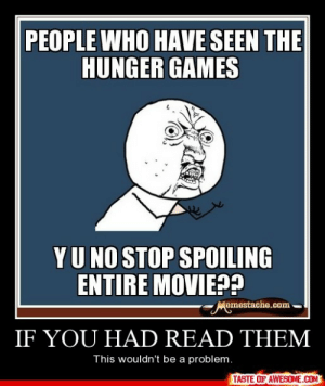 If You Had Read Themhttp://omg-humor.tumblr.com: PEOPLE WHO HAVE SEEN THE  HUNGER GAMES  YU NO STOP SPOILING  ENTIRE MOVIE??  Memestache.com  IF YOU HAD READ THEM  This wouldn't be a problem.  TASTE OF AWESOME.COM If You Had Read Themhttp://omg-humor.tumblr.com