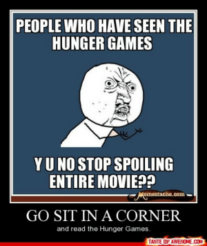 Go Sit In A Cornerhttp://omg-humor.tumblr.com: PEOPLE WHO HAVE SEEN THE  HUNGER GAMES  YU NO STOP SPOILING  ENTIRE MOVIE??  Memestache.com  GO SIT IN A CORNER  and read the Hunger Games.  TASTE OF AWESOME.COM Go Sit In A Cornerhttp://omg-humor.tumblr.com