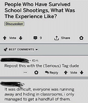 Dude, School, and Tumblr: People Who Have Survived  School Shootings, What Was  The Experience Like?  Discussion  Vote  Share  BEST COMMENTS  41m  Repost this with the (Serious) Tag dude  Reply Vote  h  It was difficult, everyone was running  away and hiding in classrooms, i only  managed to geta handfull of them. srsfunny:  Couldn't get all of them