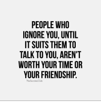Memes, 🤖, and Ignorancy: PEOPLE WHO  IGNORE YOU, UNTIL  IT SUITS THEMTO  TALK TO YOU, AREN'T  WORTH YOUR TIME OR  YOUR FRIENDSHIP  The Success Club Tag someone 🔥 thesuccessclub