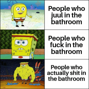 Shit, True, and Fuck: People who  juul in the  bathroom  People who  fuck in the  bathroom  People who  actually shit in  the bathroom True bravery