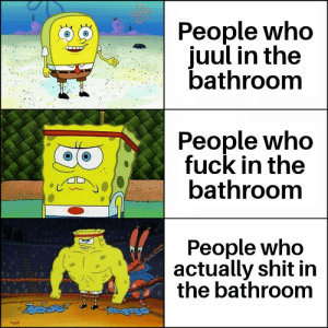 Shit, Death, and Fuck: People who  juul in thee  bathroom  People who  fuck in the  bathroom  People who  actually shit in  the bathroom Death is near