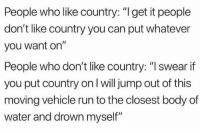 "Run, True, and Water: People who like country: ""I get it people  don't like country you can put whatever  you want on""  People who don't like country: ""I swear if  you put country on l will jump out of this  moving vehicle run to the closest body of  water and drown myself"" So true"
