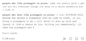 Pineapple on Pizza: people who like pineapple on pizza: yeah its pretty good i get  its not for everyone though its kind of a weird sensation but  i like it  people who dont like pineapple on pizza: i will FUJCKING KILL  ANYONE WHO BRINGS A PINEAPPLE INTO MY LINE OF SIGHT, if y u  bring a pineapple to me i will shove it down my dick and  launch it like a cannon at you, killing you immediately. i11  take the pineapple and f  Source: estpolis  17,398 notes Pineapple on Pizza