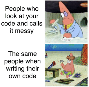 Happened today in class: People who  look at your  code and calls  it messy  The same  people when  writing their  Own code Happened today in class