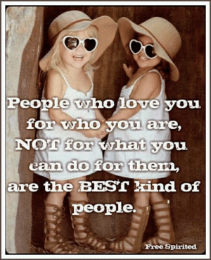 Best Kind: People who love you  for who you are,  NOT for what you  can do for them,  are the BEST kind of  people.  Free Spirited
