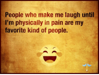 laugh: People who make me laugh until  I'm physically in pain are my  favorite kind of people.