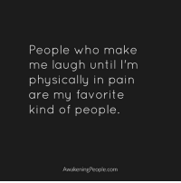 make me laugh: People who make  me laugh until I'm  physically in pain  are my favorite  kind of people  Awakening People.com
