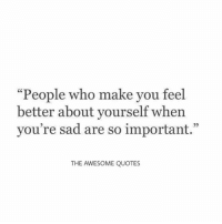 """People who make you feel  better about yourself when  you're sad are so important.""  95  THE AWESOME QUOTES"