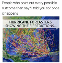 "Hurricane Irma is coming in hot and heavy: People who point out every possible  outcome then say ""I told you so"" once  it happens  HURRICANE FORCASTERS  SHOWING THEIR PREDICTIONS  siPopal Hurricane Irma is coming in hot and heavy"