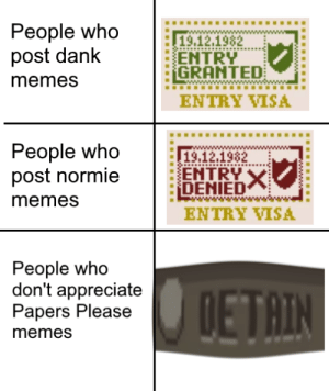 Memes, Appreciate, and Normie: People who  post danlk  memes  119,12,1982  ENTRY  :GRANTED:  w  ENTRY VISA  People who  post normie  memes  19.12.1982  ENTRY  DENIED  ENTRY WISA  People who  don't appreciate  Papers Please  memesS  AIN OUT.