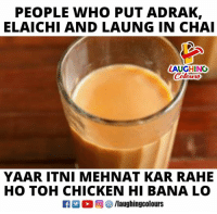 Chicken, Indianpeoplefacebook, and Who: PEOPLE WHO PUT ADRAK,  ELAICHI AND LAUNG IN CHAI  LAUGHINO  YAAR ITNI MEHNAT KAR RAHE  HO TOH CHICKEN HI BANA LO  M。回參/laughingcol ours