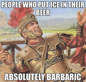 Even more barbaric than pineapple on pizza: PEOPLE WHO PUT ICEIN THEIR  BEER  S-  ABSOLUTELY BARBARIC Even more barbaric than pineapple on pizza