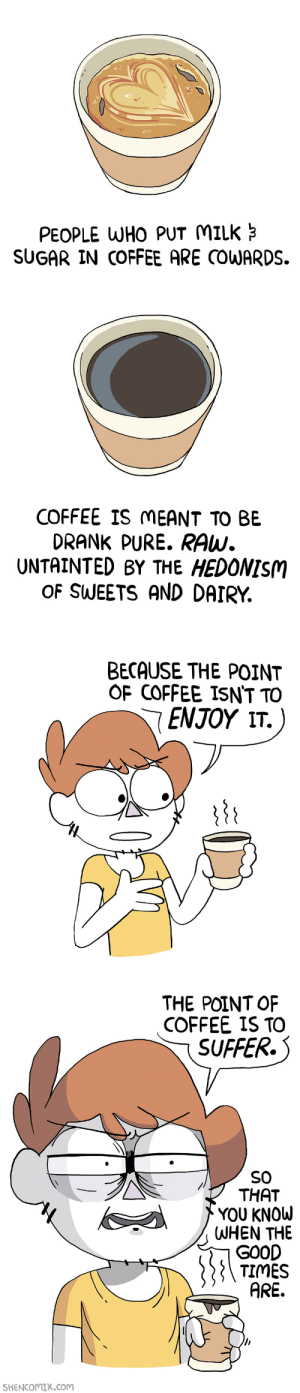 hedonism: PEOPLE WHO PUT MILK  SUGAR IN COFFEE ARE COWARDS.   COFFEE IS MEANT TO BE  DRANK PURE. RAw.  UNTAINTED BY THE HEDONISM  OF SWEETS AND DAIRY.   BECAUSE THE POINT  OF COFFEE ISN'T TO  ENJOY .   THE POINT OF  COFFEE IS TO  SUFFER.  SO  THAT  YOU KNOu  WHEN THE  GO0D  TIMES  ARE.  SHENCOMX.COM