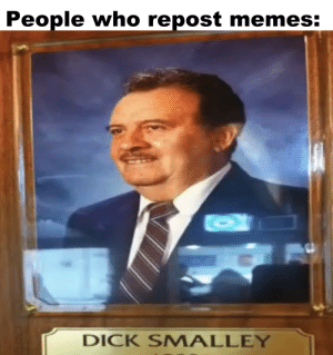 Memes, Dick, and Dank Memes: People who repost memes:  DICK SMALLEY Don't do this.