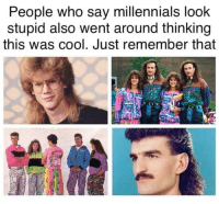 Facts, Millennials, and Cool: People who sav millennials look  stupid also went around thinking  this was cool. Just remember that Facts @fuckitimarobot