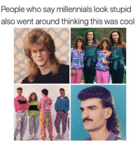 Dank, Millennials, and Cool: People who say millennials look stupid  also went around thinking this was cool This is factual