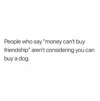 """True 😍: People who say """"money can't buy  friendship"""" aren't considering you can  buy a dog. True 😍"""