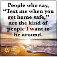 "Life, Memes, and Heart: People who say,  ""Text me when vou  get home safe,""  are the kind of  people I want to  be around.  Positive  Life  inlca Positive Life with The Heart of Living Vibrantly ❤️"