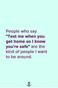 "Home, Text, and Who: People who say  ""Text me when you  get home so I know  you're safe"" are the  kind of people I want  to be around."