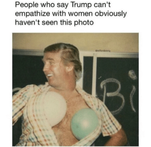 Dank, Memes, and Target: People who say Trump cant  empathize with women obviously  haven't seen this photo Exactly by mrnanovideos1 FOLLOW HERE 4 MORE MEMES.