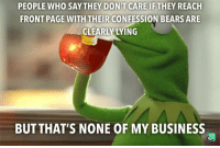 Nope: PEOPLE WHO SAYTHEY DON'T CARE IF THEY REACH  FRONT PAGE WITH THEIR CONFESSION BEARS ARE  CLEARLY LYING  BUT THAT'S NONE OF MY BUSINESS Nope