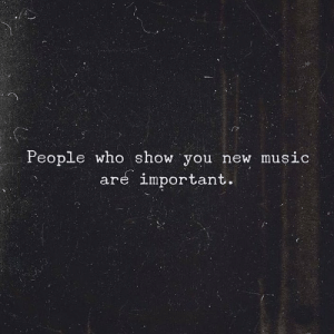 new music: People who show you new music  are important.