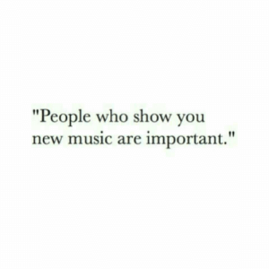 """new music: """"People who show you  new music are important."""""""