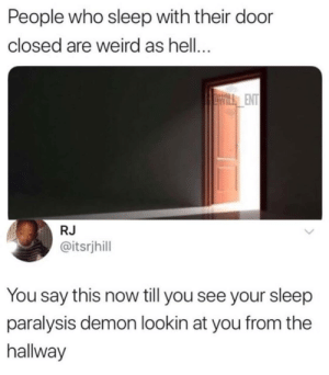 Dank, Memes, and Target: People who sleep with their door  closed are weird as hell...  ENT  RJ  @itsrjhill  You say this now till you see your sleep  paralysis demon lookin at you from the  hallway I still see your shadows in my room by Dantheman159 MORE MEMES