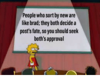 boths: People who sort by new ae  like brad; they both decide a  post's fate, so you should seek  both's approval
