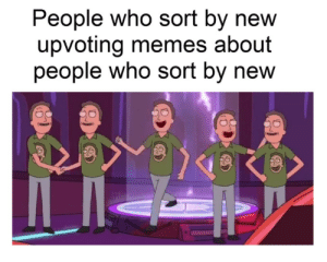 Who sorts by new?: People who sort by new  upvoting memes about  people who sort by new Who sorts by new?