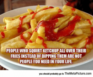 srsfunny:Those Kind Of People: PEOPLE WHO SQUIRT KETCHUPALL OVER THEIR  FRIES INSTEADOF DIPPING THEM ARE NOT  PEOPLE YOU NEED IN YOUR LIFE  you should probably go to TheMetaPicture.com srsfunny:Those Kind Of People