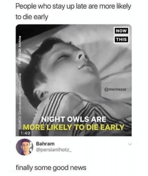 Memes, News, and Good: People who stay up late are more likely  to die early  NOW  THIS  @memezar  NIGHT OWLS ARE  MORE LIKELY TO DIE EARLY  1:49  Bahram  @persianthotz  finally some good news  SOURCE: Chronobiology international  FOOTAGE: Archive Hell ye
