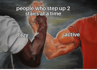 Lazy, Time, and Step Up: people who step up 2  stairs at a time  Lazy  active