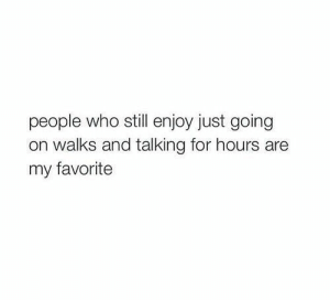 Just Going: people who still enjoy just going  on walks and talking for hours are  my favorite