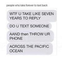 Memes, Zero, and Ocean: people who take forever to text back  WTF U TAKE LIKE SEVEN  YEARS TO REPLY  DO U TEXT SOMEONE  AAND then THROW UR  PHONE  ACROSS THE PACIFIC  OCEAN @zero_fucksgirl 😂😂😂 I'm sorry!! I'm working on it!! itsaproblem 😩 petty pettyaf nochill savage ffs