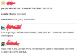 Damn, Shit Went From 0 to 100 Real Fucking Quick!: people who tell me i shouldn't drink lava: the media  people who lie: the media  conclusion: i am going to drink lava  I am a geologist with no association to the media and I would not recommend  drinking lava  Get a load of Big Geology trying to oppress the voice of the people. Teach the  controversy. Drink the lava. Damn, Shit Went From 0 to 100 Real Fucking Quick!